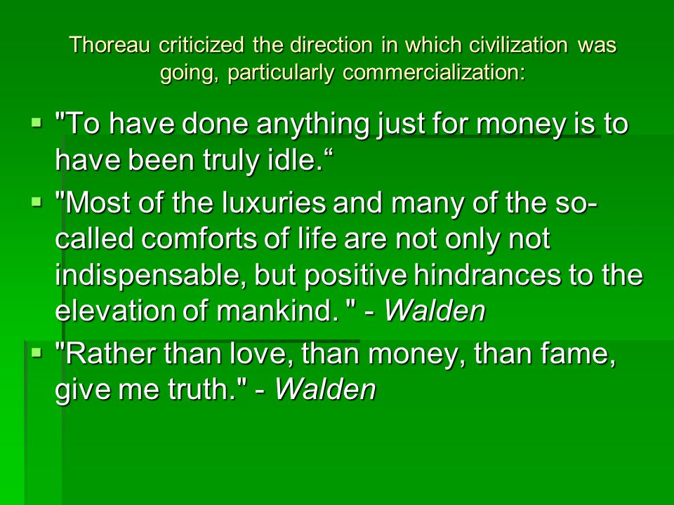 Thoreau criticized the direction in which civilization was going, particularly commercialization:  To have done anything just for money is to have been truly idle.  Most of the luxuries and many of the so- called comforts of life are not only not indispensable, but positive hindrances to the elevation of mankind.