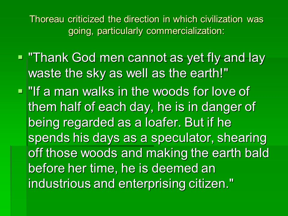 Thoreau criticized the direction in which civilization was going, particularly commercialization:  Thank God men cannot as yet fly and lay waste the sky as well as the earth!  If a man walks in the woods for love of them half of each day, he is in danger of being regarded as a loafer.