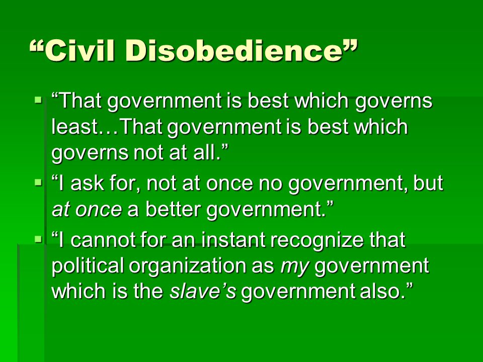  That government is best which governs least…That government is best which governs not at all.  I ask for, not at once no government, but at once a better government.  I cannot for an instant recognize that political organization as my government which is the slave's government also. Civil Disobedience