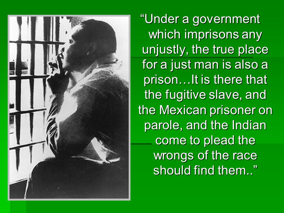 """""""Under a government which imprisons any unjustly, the true place for a just man is also a prison…It is there that the fugitive slave, and the Mexican"""