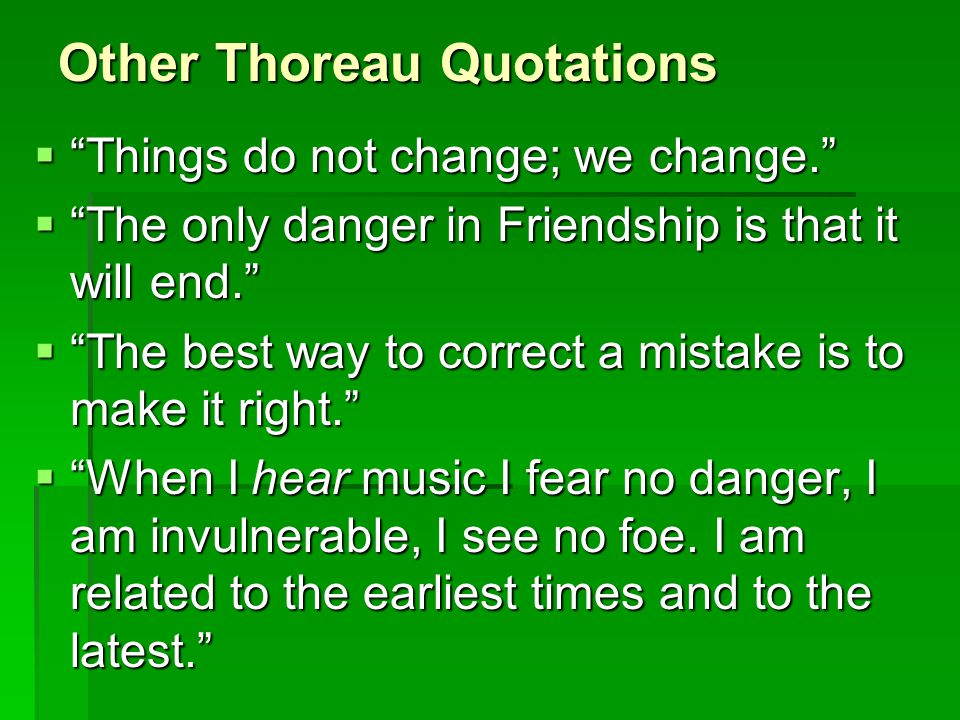 """Other Thoreau Quotations  """"Things do not change; we change.""""  """"The only danger in Friendship is that it will end.""""  """"The best way to correct a mist"""