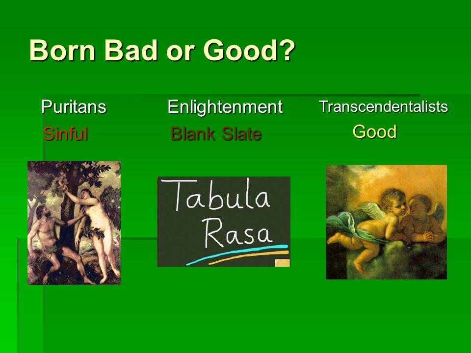 Born Bad or Good? PuritansSinful TranscendentalistsGood Enlightenment Blank Slate