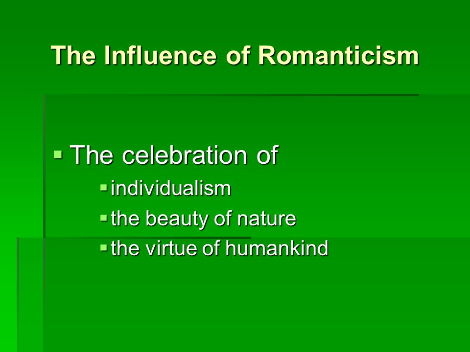 The Influence of Romanticism  The celebration of  individualism  the beauty of nature  the virtue of humankind