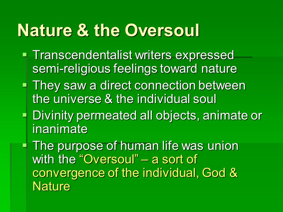 Nature & the Oversoul  Transcendentalist writers expressed semi-religious feelings toward nature  They saw a direct connection between the universe & the individual soul  Divinity permeated all objects, animate or inanimate  The purpose of human life was union with the Oversoul – a sort of convergence of the individual, God & Nature