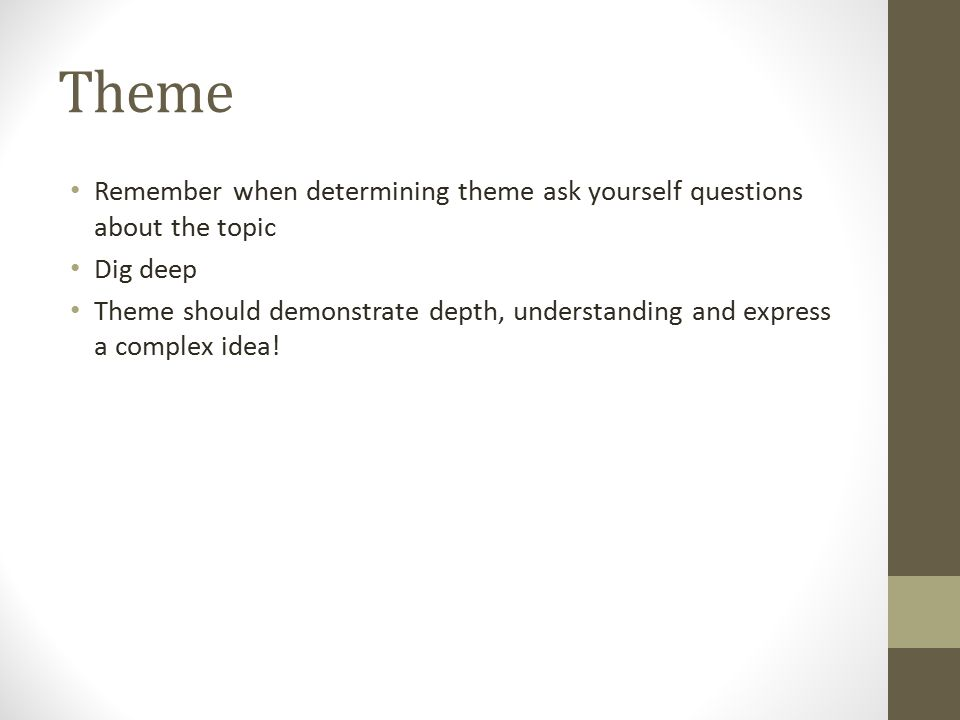 Theme Remember when determining theme ask yourself questions about the topic Dig deep Theme should demonstrate depth, understanding and express a complex idea!