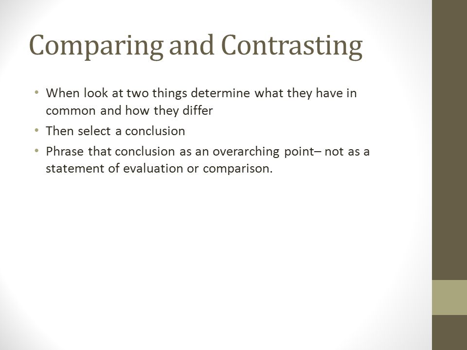 Comparing and Contrasting When look at two things determine what they have in common and how they differ Then select a conclusion Phrase that conclusion as an overarching point– not as a statement of evaluation or comparison.