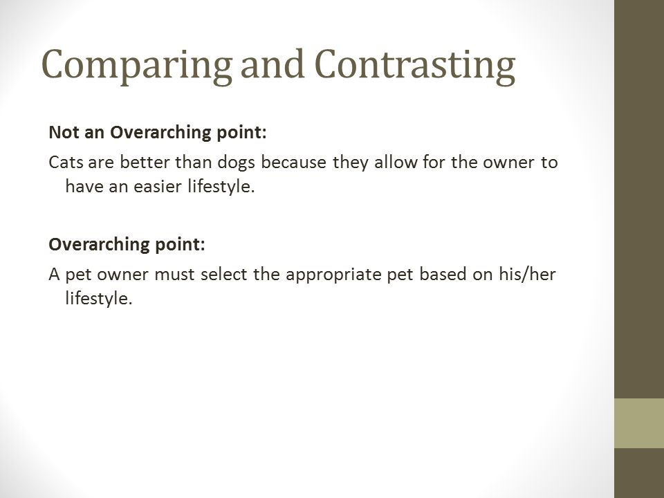 Comparing and Contrasting Not an Overarching point: Cats are better than dogs because they allow for the owner to have an easier lifestyle.