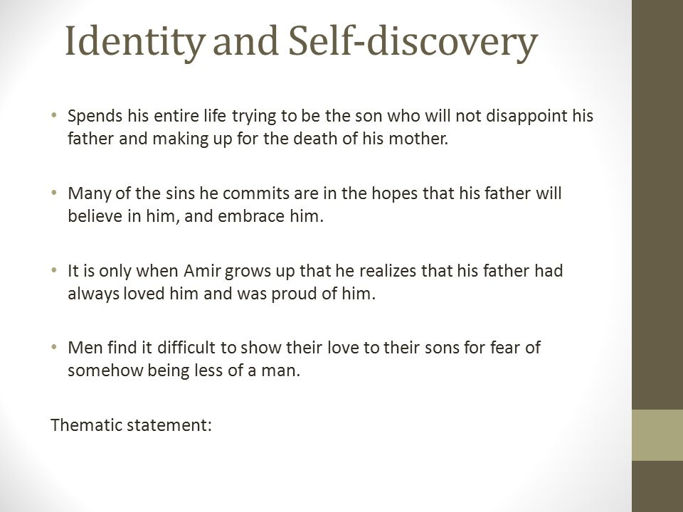 Identity and Self-discovery Spends his entire life trying to be the son who will not disappoint his father and making up for the death of his mother.
