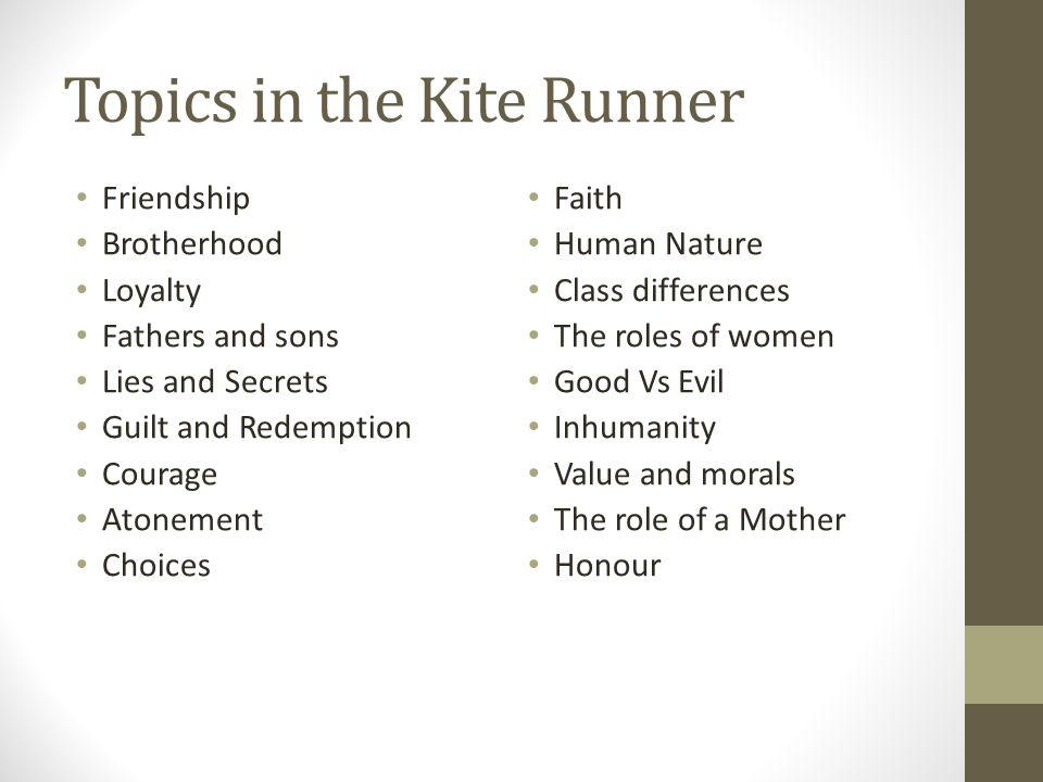Topics in the Kite Runner Friendship Brotherhood Loyalty Fathers and sons Lies and Secrets Guilt and Redemption Courage Atonement Choices Faith Human Nature Class differences The roles of women Good Vs Evil Inhumanity Value and morals The role of a Mother Honour