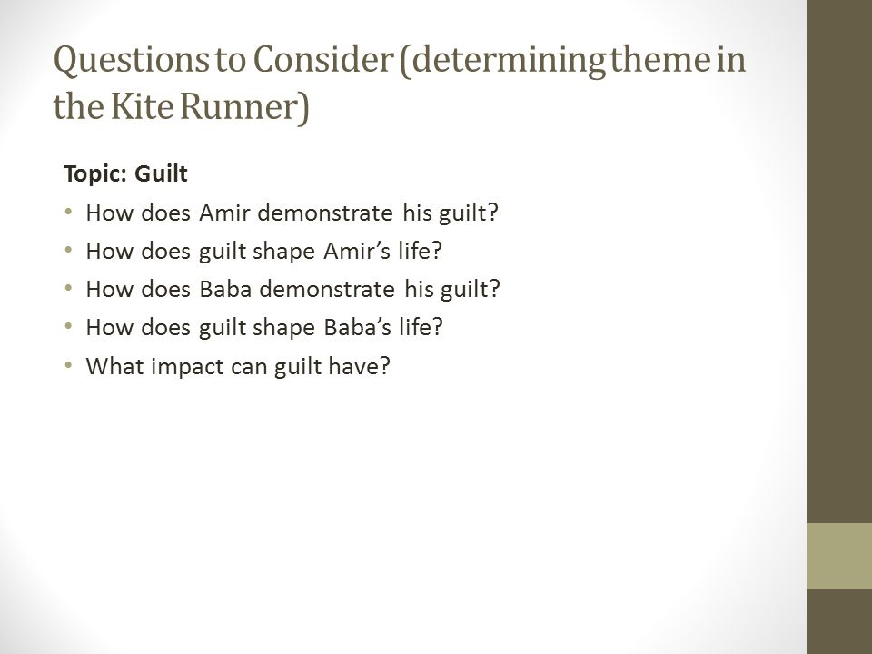 Questions to Consider (determining theme in the Kite Runner) Topic: Guilt How does Amir demonstrate his guilt.
