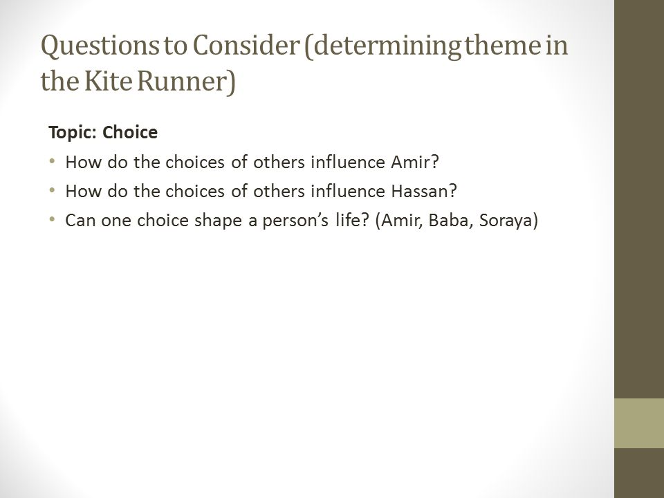 Questions to Consider (determining theme in the Kite Runner) Topic: Choice How do the choices of others influence Amir.