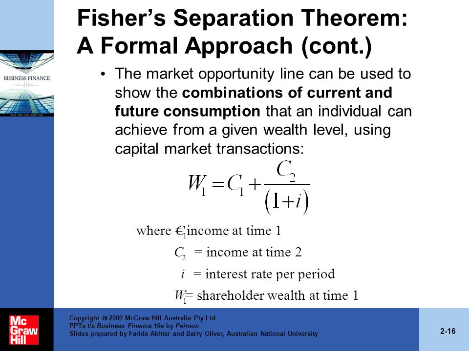 2-16 Copyright  2009 McGraw-Hill Australia Pty Ltd PPTs t/a Business Finance 10e by Peirson Slides prepared by Farida Akhtar and Barry Oliver, Australian National University Fisher's Separation Theorem: A Formal Approach (cont.) The market opportunity line can be used to show the combinations of current and future consumption that an individual can achieve from a given wealth level, using capital market transactions: 1 2 1 where = income at time 1 = income at time 2 = interest rate per period = shareholder wealth at time 1 C C i W