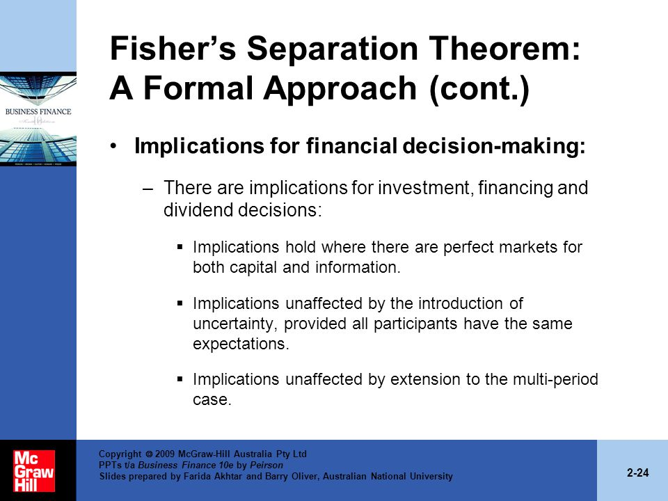 2-24 Copyright  2009 McGraw-Hill Australia Pty Ltd PPTs t/a Business Finance 10e by Peirson Slides prepared by Farida Akhtar and Barry Oliver, Australian National University Fisher's Separation Theorem: A Formal Approach (cont.) Implications for financial decision-making: –There are implications for investment, financing and dividend decisions:  Implications hold where there are perfect markets for both capital and information.