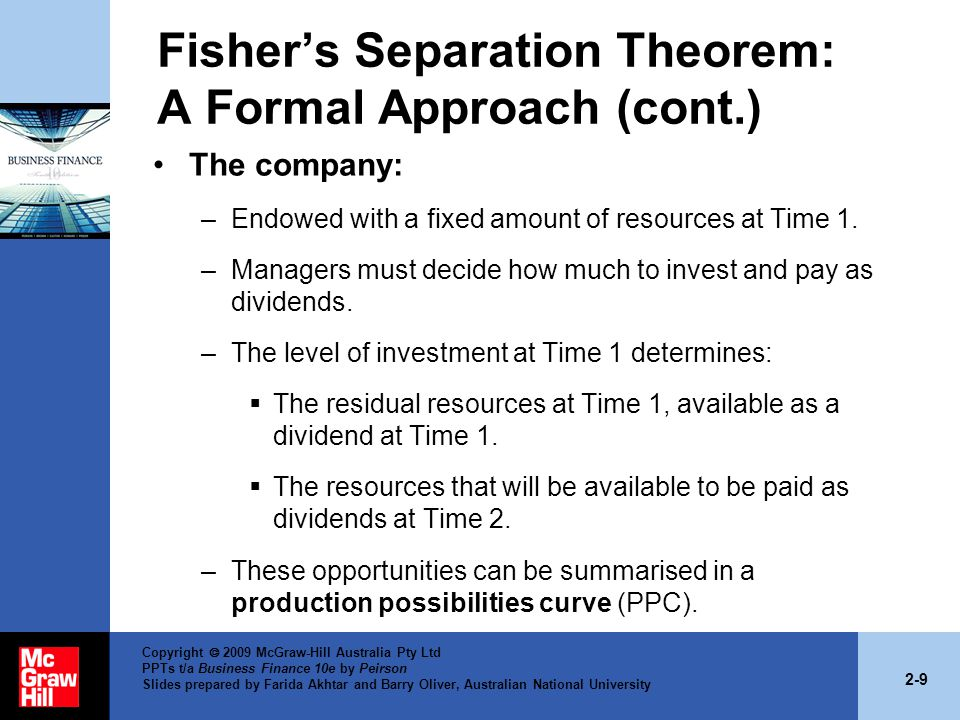 2-9 Copyright  2009 McGraw-Hill Australia Pty Ltd PPTs t/a Business Finance 10e by Peirson Slides prepared by Farida Akhtar and Barry Oliver, Australian National University Fisher's Separation Theorem: A Formal Approach (cont.) The company: –Endowed with a fixed amount of resources at Time 1.