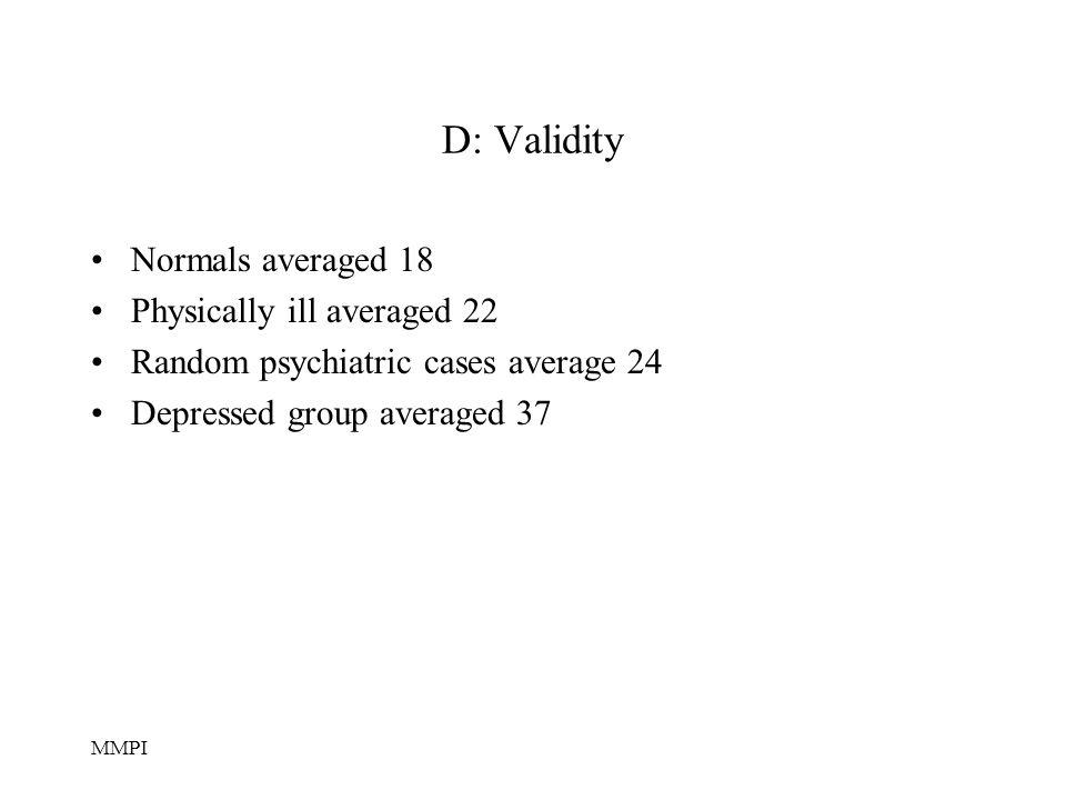 MMPI D: Validity Normals averaged 18 Physically ill averaged 22 Random psychiatric cases average 24 Depressed group averaged 37