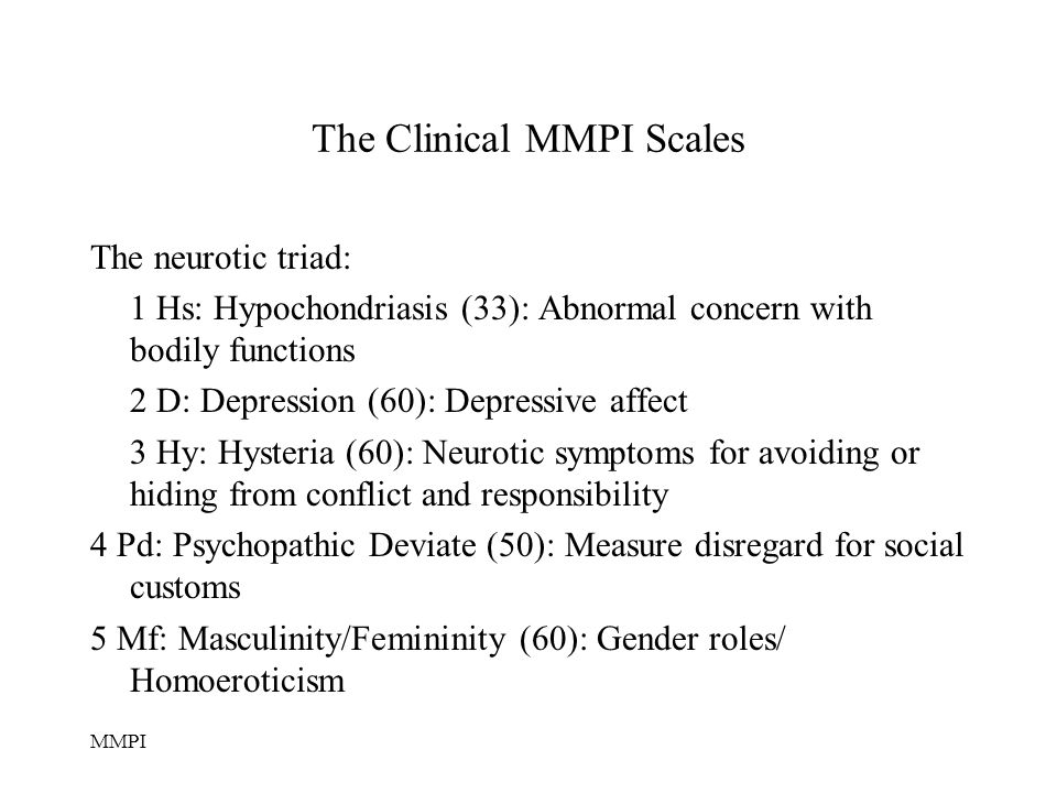 MMPI The Clinical MMPI Scales The neurotic triad: 1 Hs: Hypochondriasis (33): Abnormal concern with bodily functions 2 D: Depression (60): Depressive affect 3 Hy: Hysteria (60): Neurotic symptoms for avoiding or hiding from conflict and responsibility 4 Pd: Psychopathic Deviate (50): Measure disregard for social customs 5 Mf: Masculinity/Femininity (60): Gender roles/ Homoeroticism