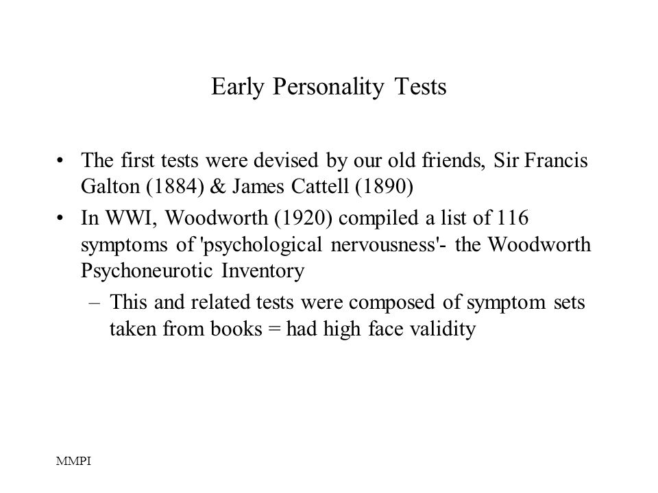 MMPI Early Personality Tests The first tests were devised by our old friends, Sir Francis Galton (1884) & James Cattell (1890) In WWI, Woodworth (1920) compiled a list of 116 symptoms of psychological nervousness - the Woodworth Psychoneurotic Inventory –This and related tests were composed of symptom sets taken from books = had high face validity