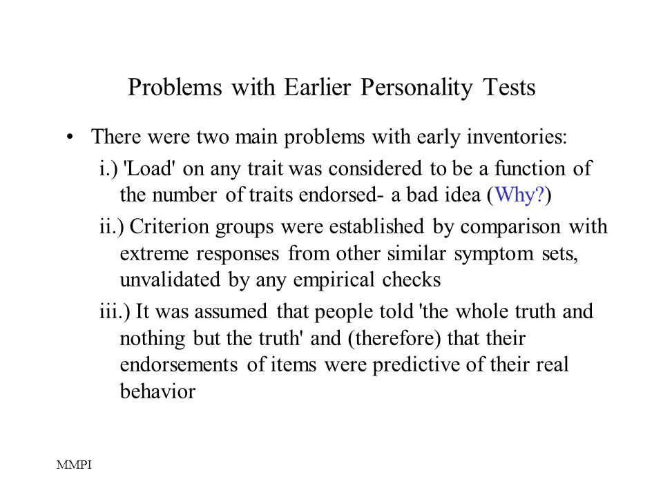 MMPI Problems with Earlier Personality Tests There were two main problems with early inventories: i.) Load on any trait was considered to be a function of the number of traits endorsed- a bad idea (Why?) ii.) Criterion groups were established by comparison with extreme responses from other similar symptom sets, unvalidated by any empirical checks iii.) It was assumed that people told the whole truth and nothing but the truth and (therefore) that their endorsements of items were predictive of their real behavior