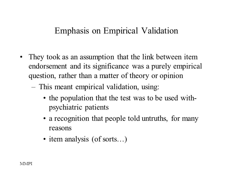 MMPI Emphasis on Empirical Validation They took as an assumption that the link between item endorsement and its significance was a purely empirical question, rather than a matter of theory or opinion –This meant empirical validation, using: the population that the test was to be used with- psychiatric patients a recognition that people told untruths, for many reasons item analysis (of sorts…)