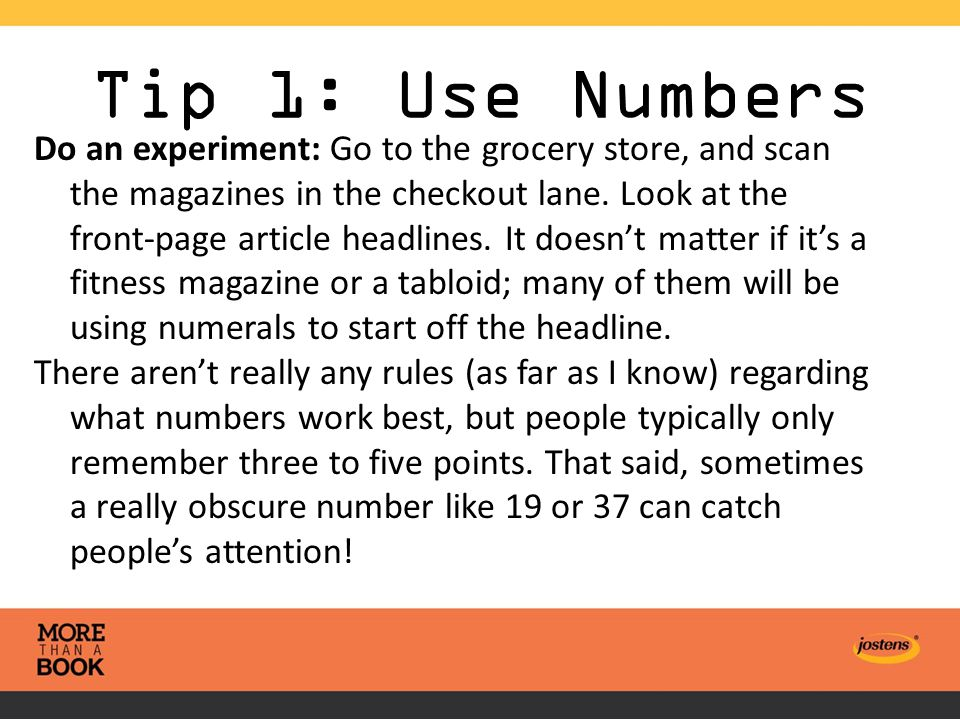 Tip 1: Use Numbers Do an experiment: Go to the grocery store, and scan the magazines in the checkout lane.