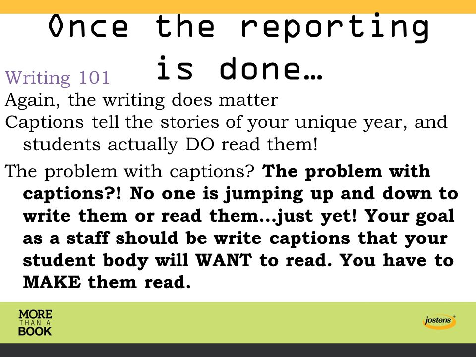 Once the reporting is done… Writing 101 Again, the writing does matter Captions tell the stories of your unique year, and students actually DO read them.