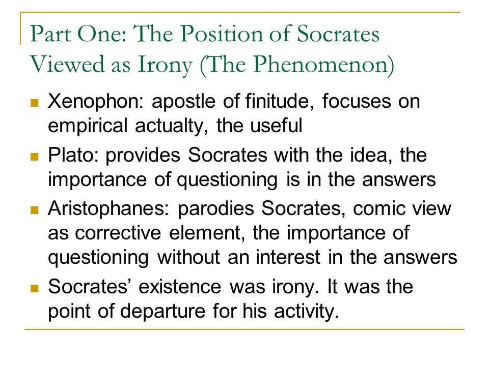 Part One: The Position of Socrates Viewed as Irony (The Phenomenon) Xenophon: apostle of finitude, focuses on empirical actualty, the useful Plato: provides Socrates with the idea, the importance of questioning is in the answers Aristophanes: parodies Socrates, comic view as corrective element, the importance of questioning without an interest in the answers Socrates' existence was irony.