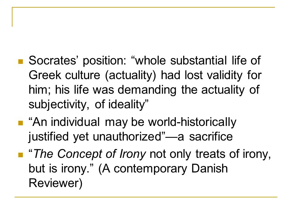 Socrates' position: whole substantial life of Greek culture (actuality) had lost validity for him; his life was demanding the actuality of subjectivity, of ideality An individual may be world-historically justified yet unauthorized —a sacrifice The Concept of Irony not only treats of irony, but is irony. (A contemporary Danish Reviewer)
