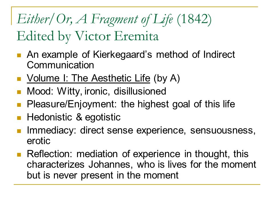 Either/Or, A Fragment of Life (1842) Edited by Victor Eremita An example of Kierkegaard's method of Indirect Communication Volume I: The Aesthetic Life (by A) Mood: Witty, ironic, disillusioned Pleasure/Enjoyment: the highest goal of this life Hedonistic & egotistic Immediacy: direct sense experience, sensuousness, erotic Reflection: mediation of experience in thought, this characterizes Johannes, who is lives for the moment but is never present in the moment