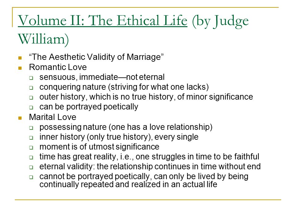 Volume II: The Ethical Life (by Judge William) The Aesthetic Validity of Marriage Romantic Love  sensuous, immediate—not eternal  conquering nature (striving for what one lacks)  outer history, which is no true history, of minor significance  can be portrayed poetically Marital Love  possessing nature (one has a love relationship)  inner history (only true history), every single  moment is of utmost significance  time has great reality, i.e., one struggles in time to be faithful  eternal validity: the relationship continues in time without end  cannot be portrayed poetically, can only be lived by being continually repeated and realized in an actual life