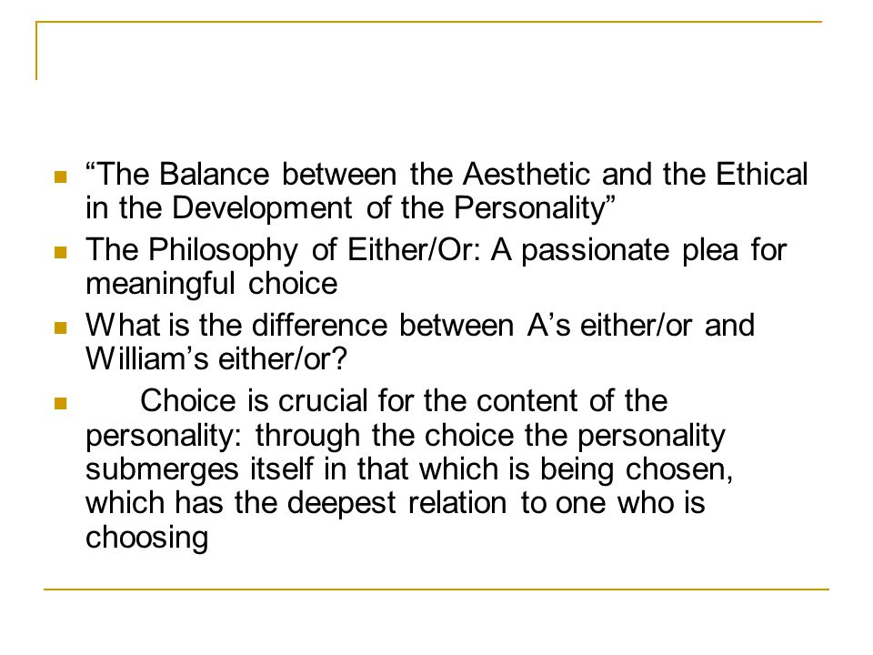 The Balance between the Aesthetic and the Ethical in the Development of the Personality The Philosophy of Either/Or: A passionate plea for meaningful choice What is the difference between A's either/or and William's either/or.