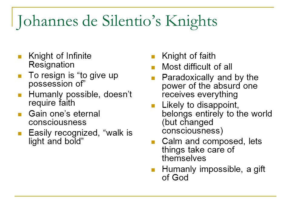 Johannes de Silentio's Knights Knight of Infinite Resignation To resign is to give up possession of Humanly possible, doesn't require faith Gain one's eternal consciousness Easily recognized, walk is light and bold Knight of faith Most difficult of all Paradoxically and by the power of the absurd one receives everything Likely to disappoint, belongs entirely to the world (but changed consciousness) Calm and composed, lets things take care of themselves Humanly impossible, a gift of God