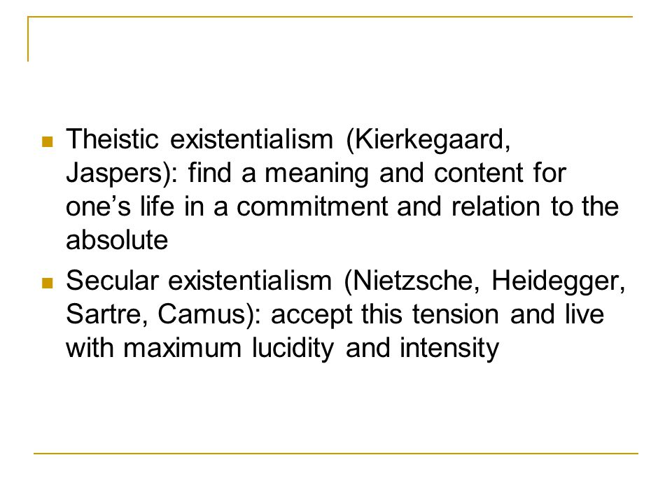 Theistic existentialism (Kierkegaard, Jaspers): find a meaning and content for one's life in a commitment and relation to the absolute Secular existentialism (Nietzsche, Heidegger, Sartre, Camus): accept this tension and live with maximum lucidity and intensity