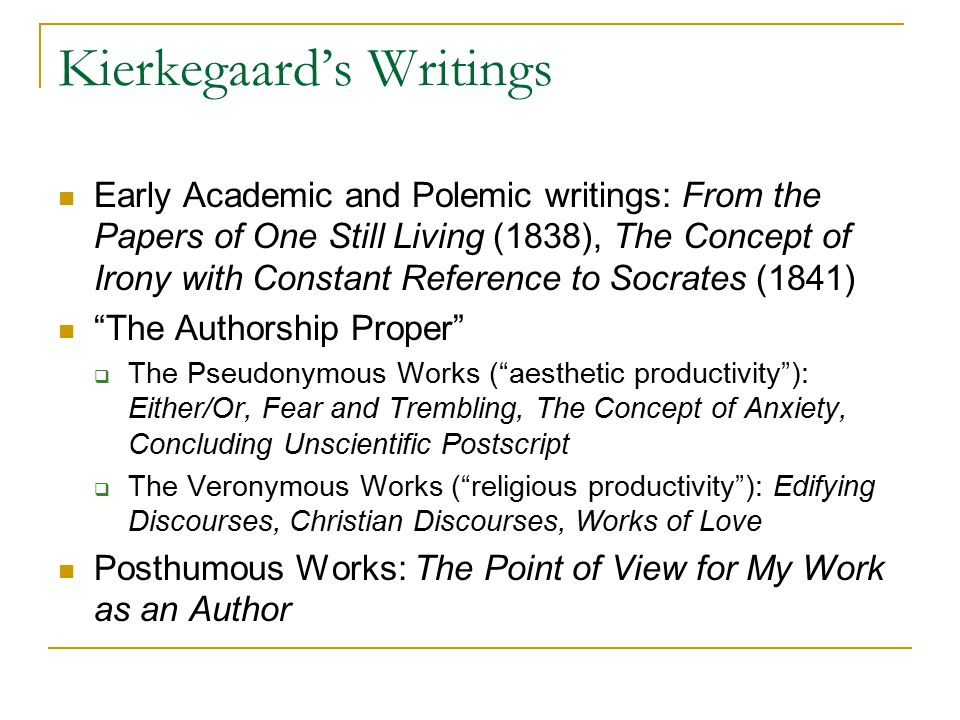Kierkegaard's Writings Early Academic and Polemic writings: From the Papers of One Still Living (1838), The Concept of Irony with Constant Reference to Socrates (1841) The Authorship Proper  The Pseudonymous Works ( aesthetic productivity ): Either/Or, Fear and Trembling, The Concept of Anxiety, Concluding Unscientific Postscript  The Veronymous Works ( religious productivity ): Edifying Discourses, Christian Discourses, Works of Love Posthumous Works: The Point of View for My Work as an Author
