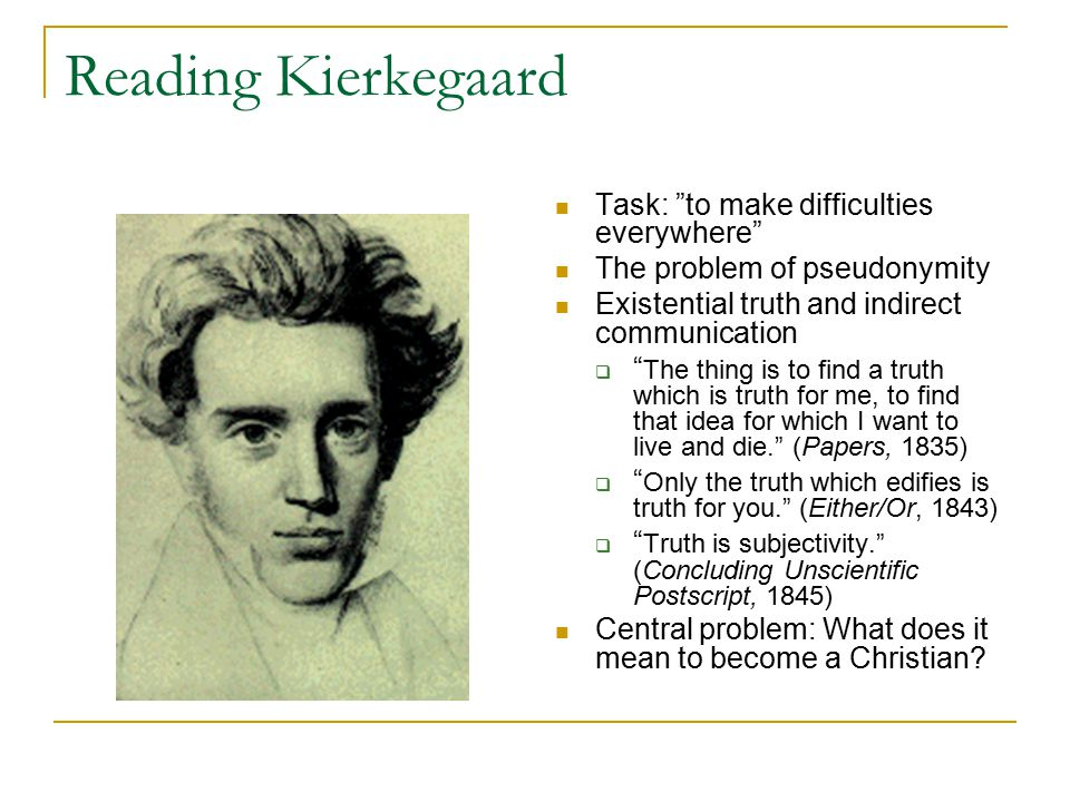 Reading Kierkegaard Task: to make difficulties everywhere The problem of pseudonymity Existential truth and indirect communication  The thing is to find a truth which is truth for me, to find that idea for which I want to live and die. (Papers, 1835)  Only the truth which edifies is truth for you. (Either/Or, 1843)  Truth is subjectivity. (Concluding Unscientific Postscript, 1845) Central problem: What does it mean to become a Christian?