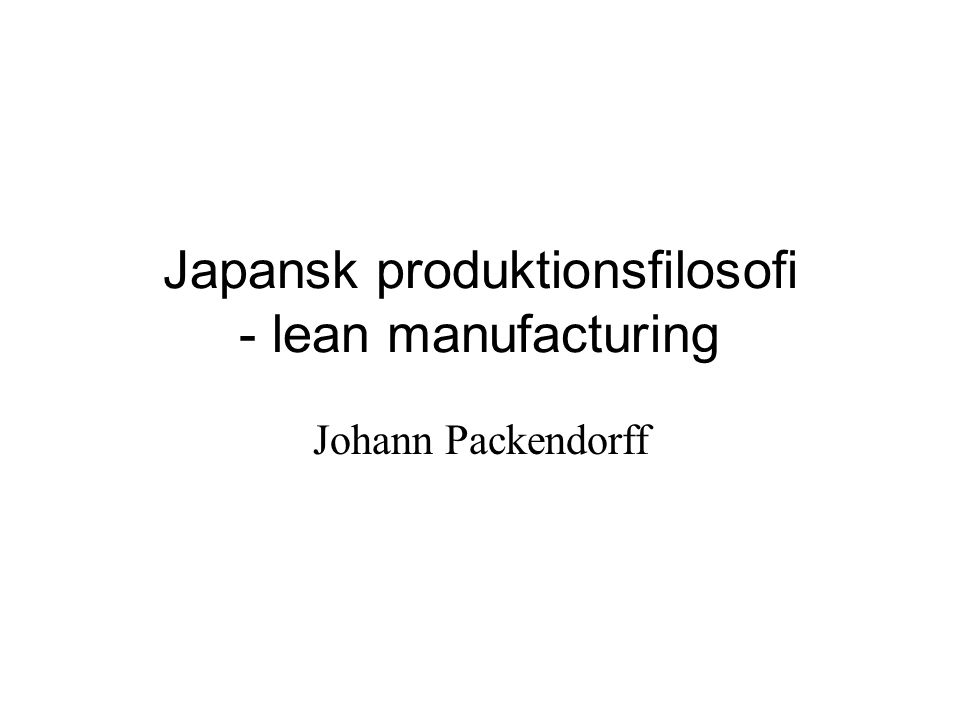 Japansk produktionsfilosofi - lean manufacturing Johann Packendorff