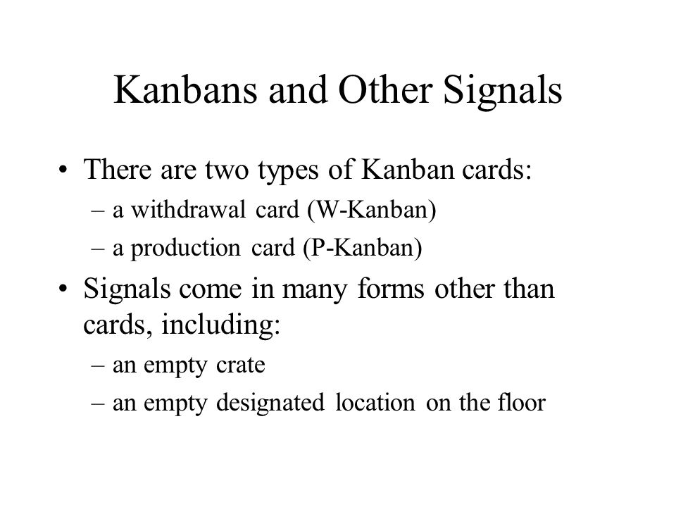 Kanbans and Other Signals There are two types of Kanban cards: –a withdrawal card (W-Kanban) –a production card (P-Kanban) Signals come in many forms