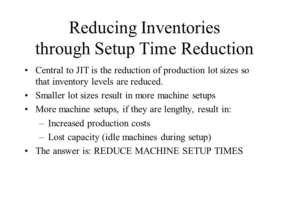Reducing Inventories through Setup Time Reduction Central to JIT is the reduction of production lot sizes so that inventory levels are reduced. Smalle