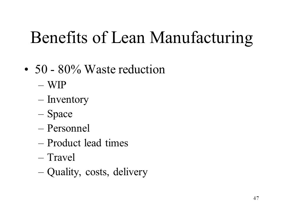 47 Benefits of Lean Manufacturing 50 - 80% Waste reduction –WIP –Inventory –Space –Personnel –Product lead times –Travel –Quality, costs, delivery