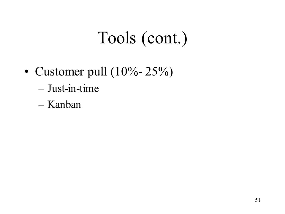 51 Tools (cont.) Customer pull (10%- 25%) –Just-in-time –Kanban