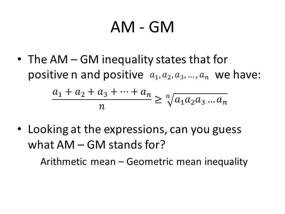 AM - GM The AM – GM inequality states that for positive n and positive we have: Looking at the expressions, can you guess what AM – GM stands for.
