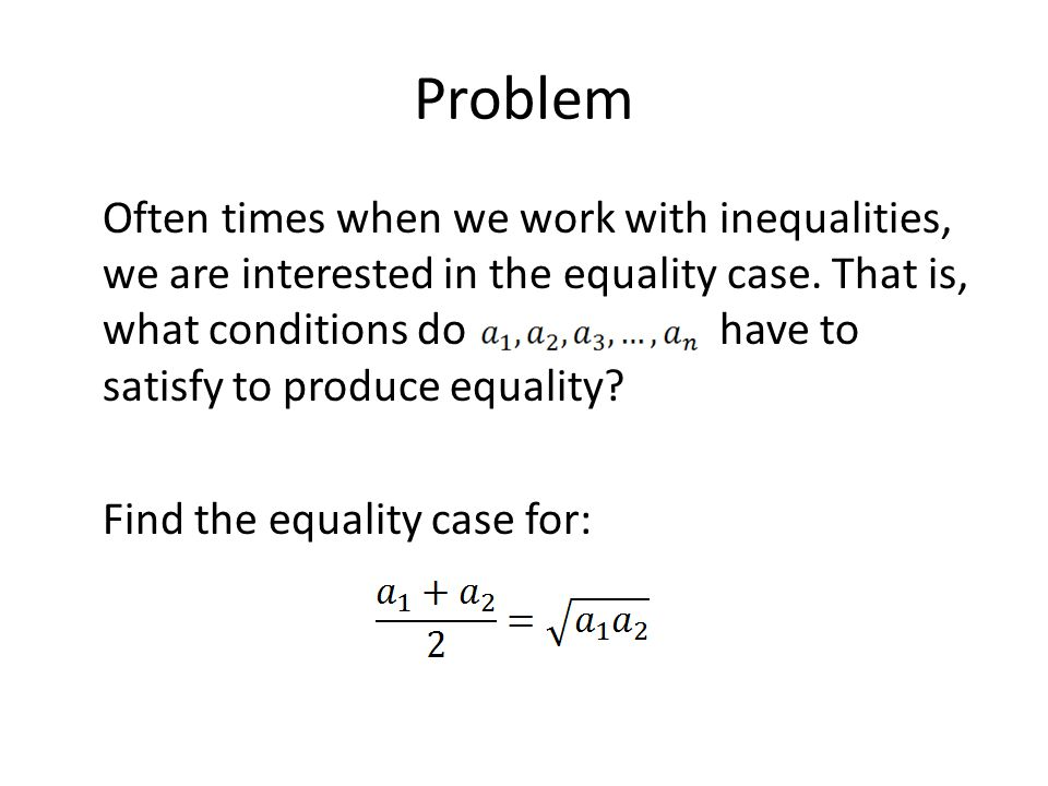 Problem Often times when we work with inequalities, we are interested in the equality case.