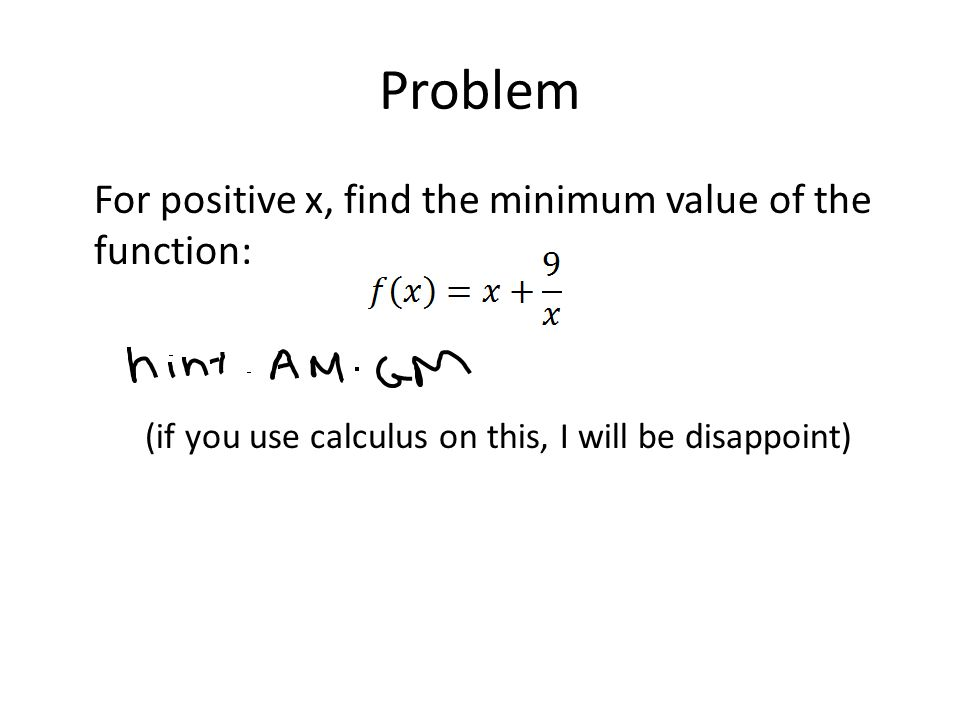 Problem For positive x, find the minimum value of the function: (if you use calculus on this, I will be disappoint)