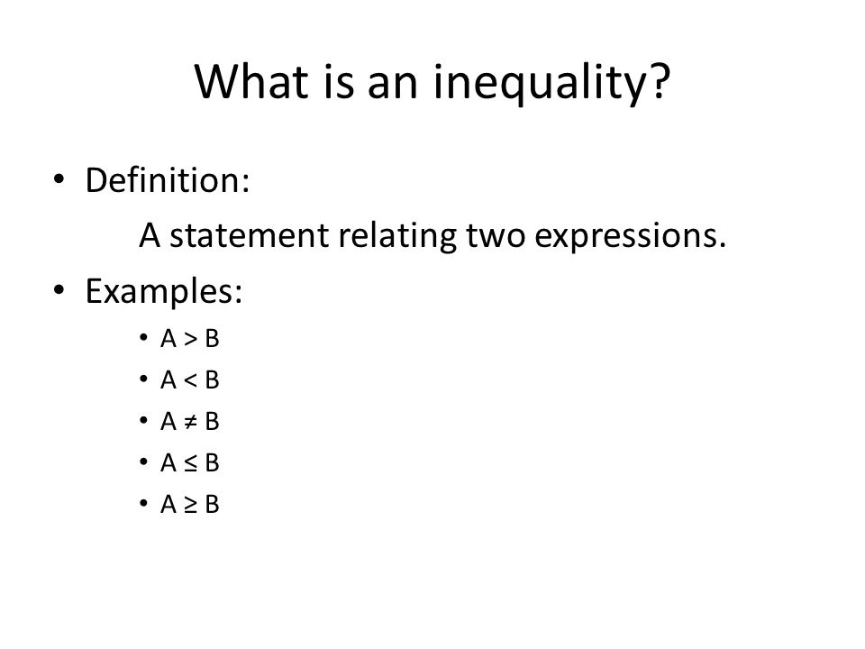 What is an inequality? Definition: A statement relating two expressions. Examples: A > B A < B A ≠ B A ≤ B A ≥ B