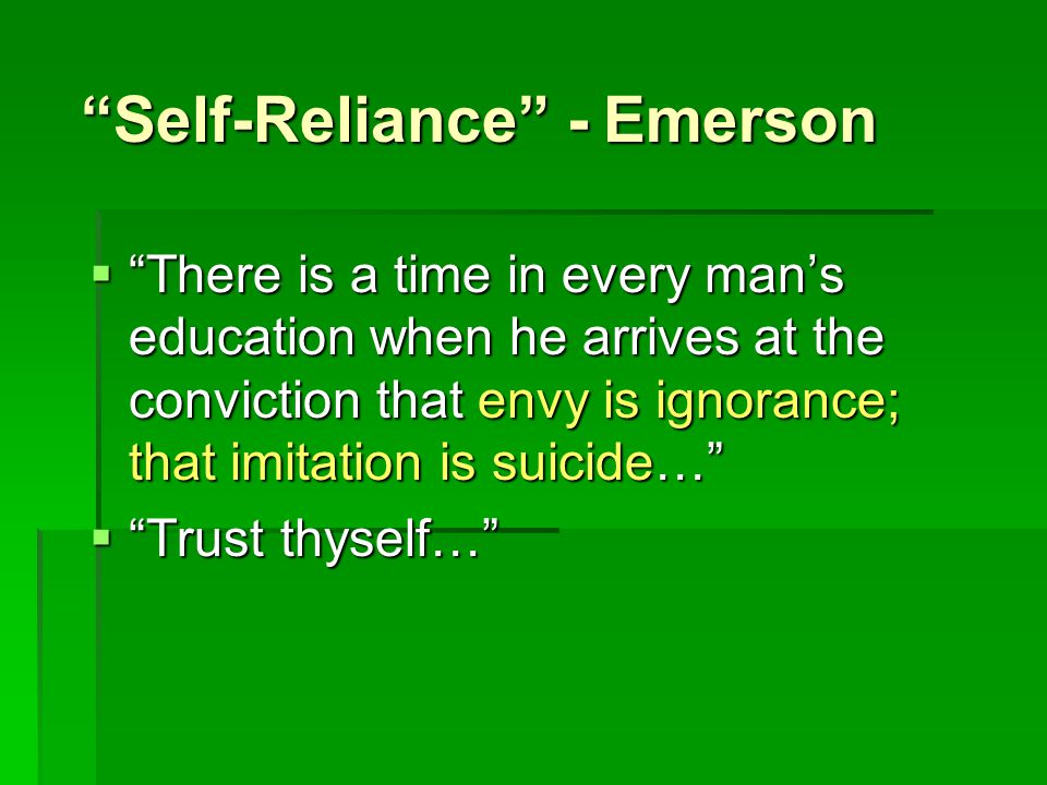 Self-Reliance - Emerson  There is a time in every man's education when he arrives at the conviction that envy is ignorance; that imitation is suicide…  Trust thyself…