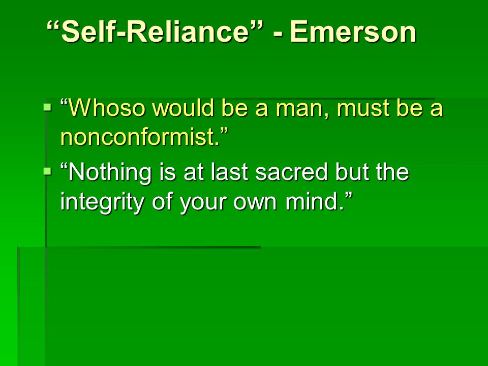 Self-Reliance - Emerson  Whoso would be a man, must be a nonconformist.  Nothing is at last sacred but the integrity of your own mind.