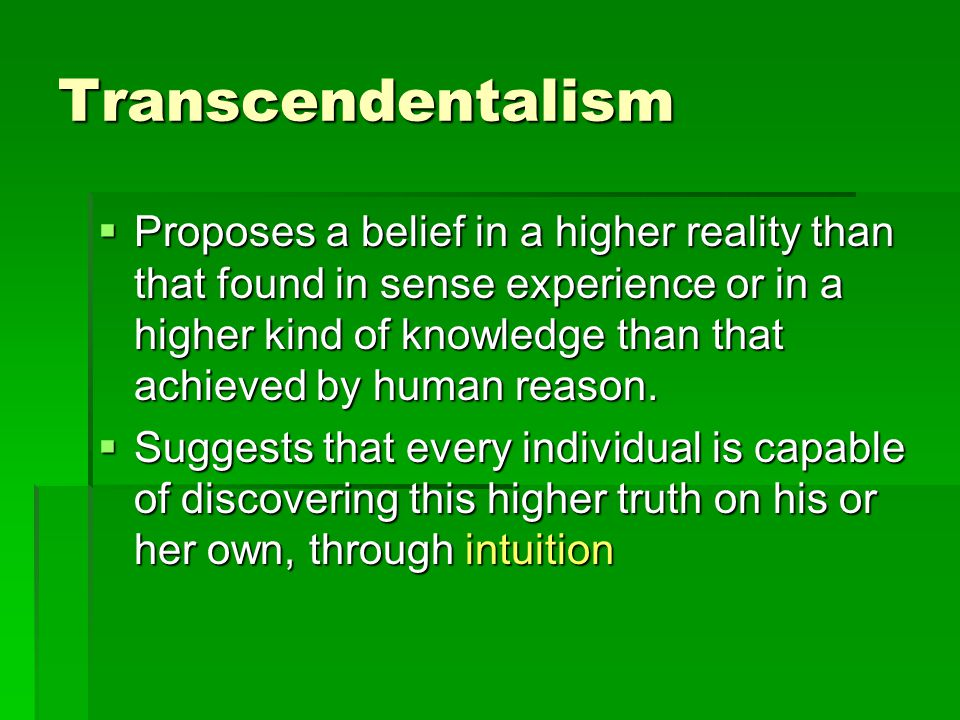 Transcendentalism  Proposes a belief in a higher reality than that found in sense experience or in a higher kind of knowledge than that achieved by human reason.