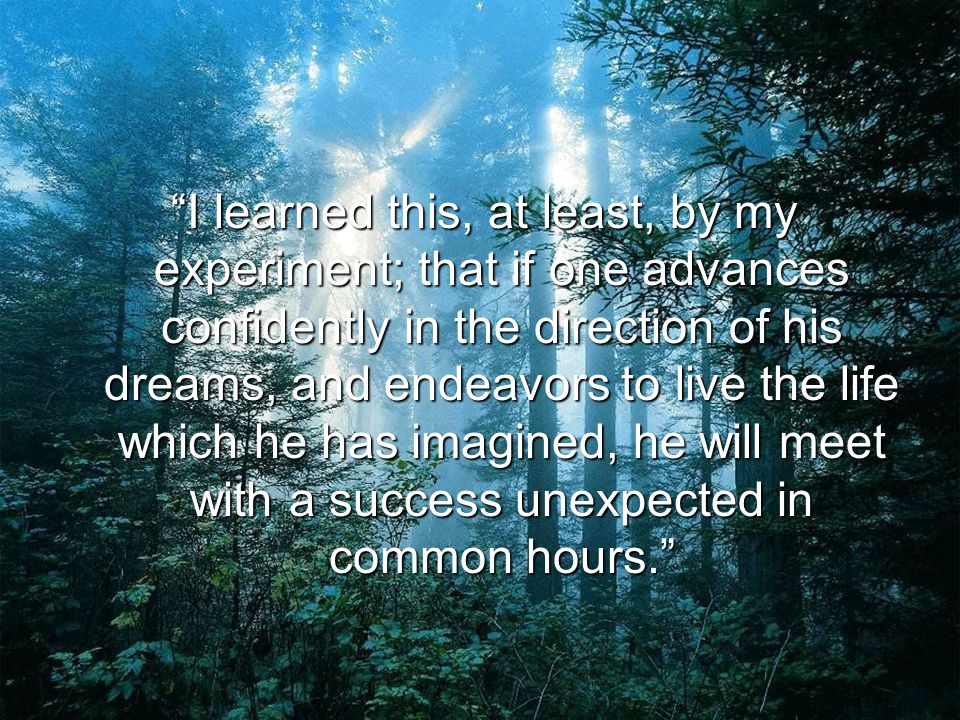 I learned this, at least, by my experiment; that if one advances confidently in the direction of his dreams, and endeavors to live the life which he has imagined, he will meet with a success unexpected in common hours.