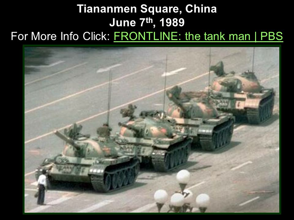 Tiananmen Square, China June 7 th, 1989 For More Info Click: FRONTLINE: the tank man | PBSFRONTLINE: the tank man | PBS