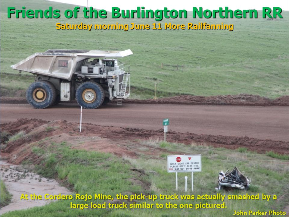 Friends of the Burlington Northern RR Saturday morning June 11 More Railfanning At the Cordero Rojo Mine, the pick-up truck was actually smashed by a large load truck similar to the one pictured.