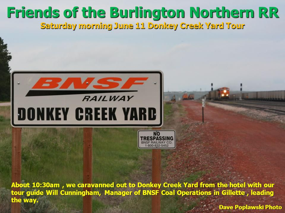 Friends of the Burlington Northern RR Saturday morning June 11 Donkey Creek Yard Tour About 10:30am, we caravanned out to Donkey Creek Yard from the hotel with our tour guide Will Cunningham, Manager of BNSF Coal Operations in Gillette, leading the way.